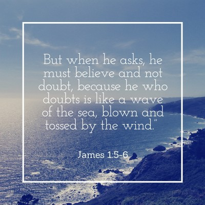 """But when he asks, he must believe and not doubt, because he who doubts is like a wave of the sea, blown and tossed by the wind."" James 1-5-6"