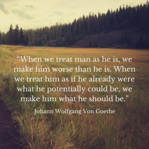 """When we treat man as he is, we make him"